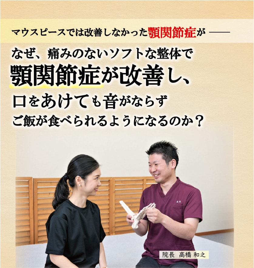 マウスピースでは改善しなかった顎関節症が  なぜ、痛みのないソフトな整体で顎関節症が改善し、 口をあけても音がならずご飯が食べられるようになるのか?